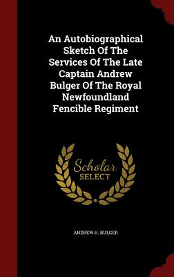 An Autobiographical Sketch of the Services of the Late Captain Andrew Bulger of the Royal Newfoundland Fencible Regiment - Bulger, Andrew H