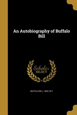 An Autobiography of Buffalo Bill - Buffalo Bill, 1846-1917 (Creator)