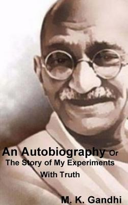 An Autobiography Or The Story of My Experiments With Truth - Gandhi, M K