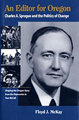 An Editor for Oregon: Charles A. Sprague and the Politics of Change - McKay, Floyd J