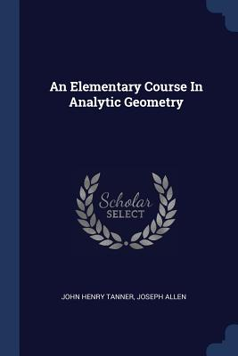 An Elementary Course in Analytic Geometry - Tanner, John Henry, and Allen, Joseph