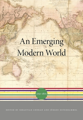 An Emerging Modern World: 1750-1870 - Conrad, Sebastian (Editor), and Iriye, Akira (Editor), and Osterhammel, Jurgen (Editor)