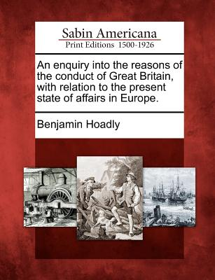 An Enquiry Into the Reasons of the Conduct of Great Britain, with Relation to the Present State of Affairs in Europe. - Hoadly, Benjamin