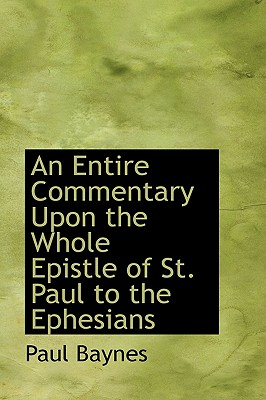 An Entire Commentary Upon the Whole Epistle of St. Paul to the Ephesians - Baynes, Paul
