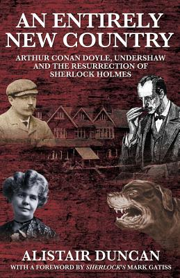 An Entirely New Country - Arthur Conan Doyle, Undershaw and the Resurrection of Sherlock Holmes - Duncan, Alistair