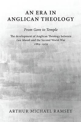 An Era in Anglican Theology from Gore to Temple: The Development of Anglican Theology Between 'Lux Mundi' and the Second World War 1889-1939 - Ramsey, Arthur Michael