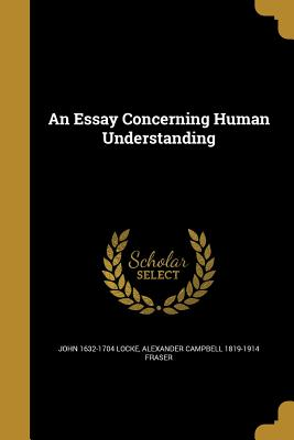 An Essay Concerning Human Understanding - Locke, John 1632-1704, and Fraser, Alexander Campbell 1819-1914