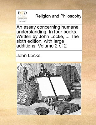 An Essay Concerning Humane Understanding. in Four Books. Written by John Locke, ... the Sixth Edition, with Large Additions. Volume 2 of 2 - Locke, John