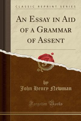 An Essay in Aid of a Grammar of Assent (Classic Reprint) - Newman, John Henry, Cardinal