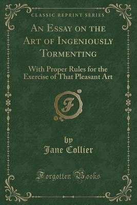 An Essay on the Art of Ingeniously Tormenting: With Proper Rules for the Exercise of That Pleasant Art (Classic Reprint) - Collier, Jane
