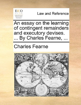 An Essay on the Learning of Contingent Remainders and Executory Devises. ... by Charles Fearne, ... - Fearne, Charles