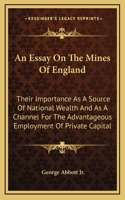 An Essay on the Mines of England: Their Importance as a Source of National Wealth and as a Channel for the Advantageous Employment of Private Capital - Abbott, George, Jr.
