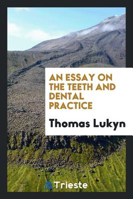 An Essay on the Teeth and Dental Practice - Lukyn, Thomas