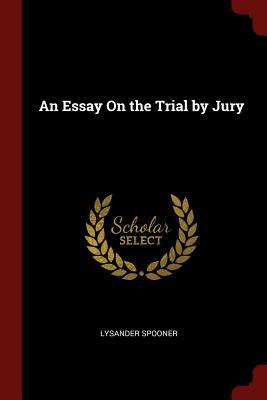 An Essay on the Trial by Jury - Spooner, Lysander