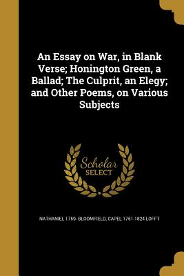 An Essay on War, in Blank Verse; Honington Green, a Ballad; The Culprit, an Elegy; And Other Poems, on Various Subjects - Bloomfield, Nathaniel 1759-, and Lofft, Capel 1751-1824