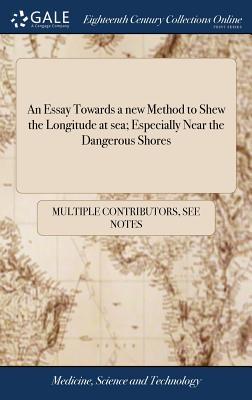 An Essay Towards a New Method to Shew the Longitude at Sea; Especially Near the Dangerous Shores - Multiple Contributors