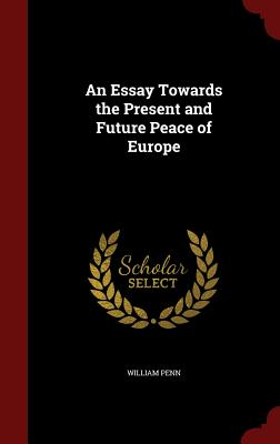 An Essay Towards the Present and Future Peace of Europe - Penn, William