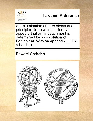 An Examination of Precedents and Principles; From Which It Clearly Appears That an Impeachment Is Determined by a Dissolution of Parliament. with an Appendix, ... by a Barrister. - Christian, Edward