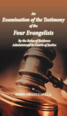 An Examination of the Testimony of the Four Evangelists by the Rules of Evidence Administered in Courts of Justice - Greenleaf, Simon