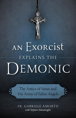 An Exorcist Explains the Demonic: The Antics of Satan and His Army of Fallen Angels - Amorth, Gabriele, Father, and Fasi, Charlotte J