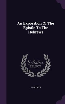 An Exposition of the Epistle to the Hebrews - Owen, John