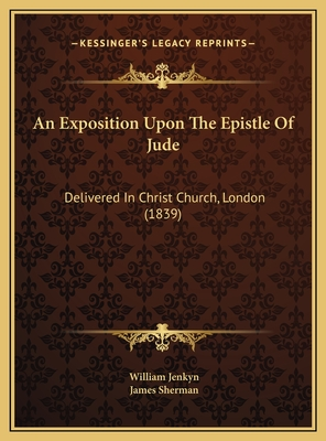An Exposition Upon the Epistle of Jude: Delivered in Christ Church, London (1839) - Jenkyn, William, and Sherman, James (Editor)