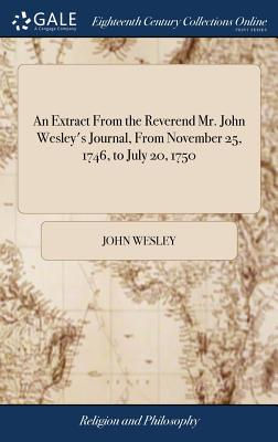 An Extract from the Reverend Mr. John Wesley's Journal, from November 25, 1746, to July 20, 1750 - Wesley, John