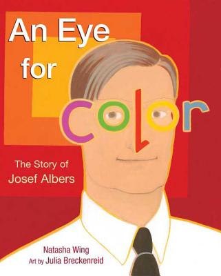 An Eye for Color: The Story of Josef Albers - Wing, Natasha, and Breckenreid, Julia (Illustrator)