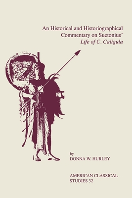 An Historical and Historiographical Commentary on Suetonius' Life of C. Caligula - Hurley, Donna W