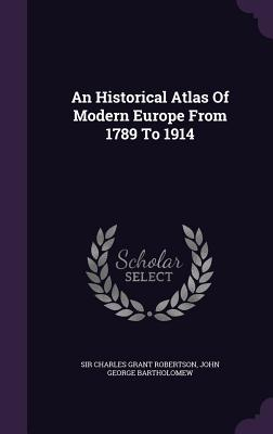 An Historical Atlas of Modern Europe from 1789 to 1914 - Sir Charles Grant Robertson (Creator), and John George Bartholomew (Creator)