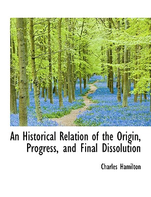 An Historical Relation of the Origin, Progress, and Final Dissolution - Hamilton, Charles, Professor