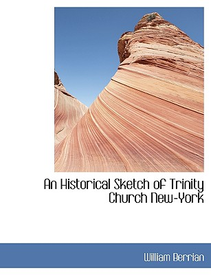 An Historical Sketch of Trinity Church New-York - Berrian, William