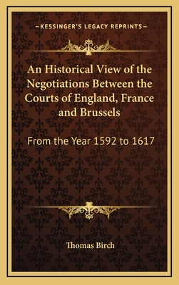An Historical View of the Negotiations Between the Courts of England, France and Brussels; From 1592 - 1617 - Birch, Thomas
