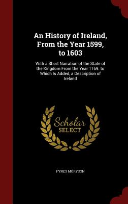 An History of Ireland, from the Year 1599, to 1603: With a Short Narration of the State of the Kingdom from the Year 1169. to Which Is Added, a Description of Ireland - Moryson, Fynes
