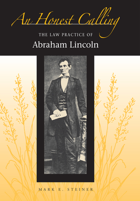 An Honest Calling: The Law Practice of Abraham Lincoln - Steiner, Mark E