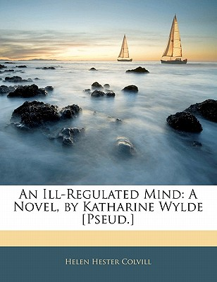 An Ill-Regulated Mind: A Novel, by Katharine Wylde [Pseud.] - Colvill, Helen Hester