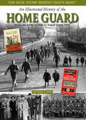 An Illustrated History of the Home Guard: From the LDV of 1940 to Stand Down in 1944 - Cook, Arthur