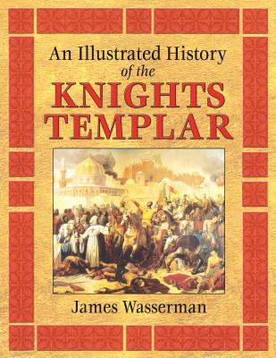 An Illustrated History of the Knights Templar - Wasserman, James