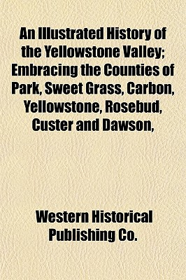 An Illustrated History of the Yellowstone Valley; Embracing the Counties of Park, Sweet Grass, Carbon, Yellowstone, Rosebud, Custer and Dawson, - Co, Western Historical Publishing