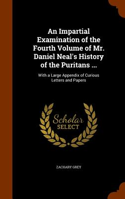An Impartial Examination of the Fourth Volume of Mr. Daniel Neal's History of the Puritans ...: With a Large Appendix of Curious Letters and Papers - Grey, Zachary