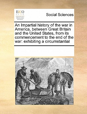 An Impartial History of the War in America, Between Great Britain and the United States, from Its Commencement to the End of the War: Exhibiting a Circumstantial - Multiple Contributors