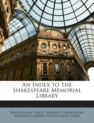 An Index to the Shakespeare Memorial Library - Shaw, Alfred Capel, and Birmingham Public Libraries Shakespeare (Creator)