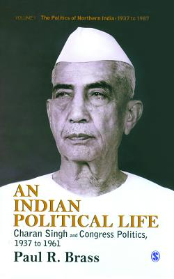 An Indian Political Life: Charan Singh and Congress Politics, 1937 to 1961 - Brass, Paul R.