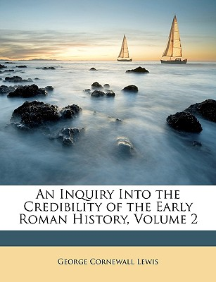 An Inquiry Into the Credibility of the Early Roman History, Volume 2 - Lewis, George Cornewall, Sir