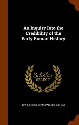 An Inquiry Into the Credibility of the Early Roman History - Lewis, George Cornewall, Sir