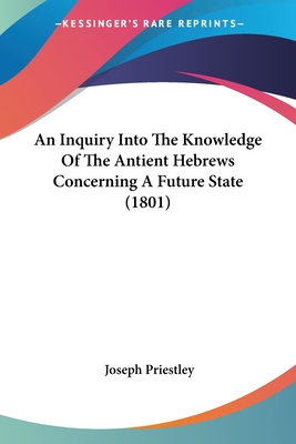 An Inquiry Into the Knowledge of the Antient Hebrews Concerning a Future State (1801) - Priestley, Joseph