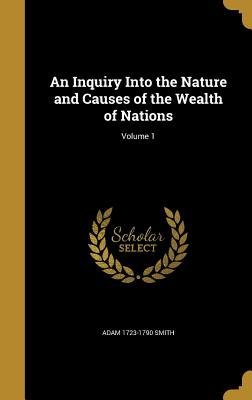 An Inquiry Into the Nature and Causes of the Wealth of Nations; Volume 1 - Smith, Adam 1723-1790