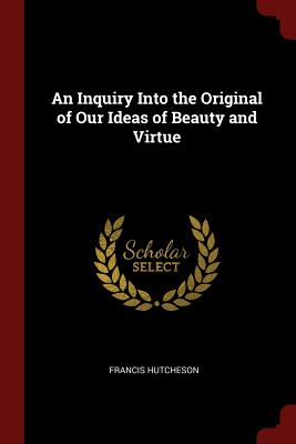 An Inquiry Into the Original of Our Ideas of Beauty and Virtue - Hutcheson, Francis