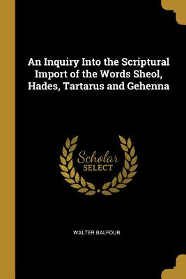 An Inquiry Into the Scriptural Import of the Words Sheol, Hades, Tartarus and Gehenna - Balfour, Walter