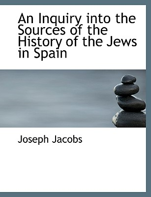 An Inquiry Into the Sources of the History of the Jews in Spain - Jacobs, Joseph